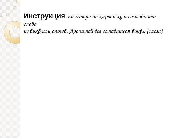 Инструкция: посмотри на картинку и составь это слово из букв или слогов. Проч...