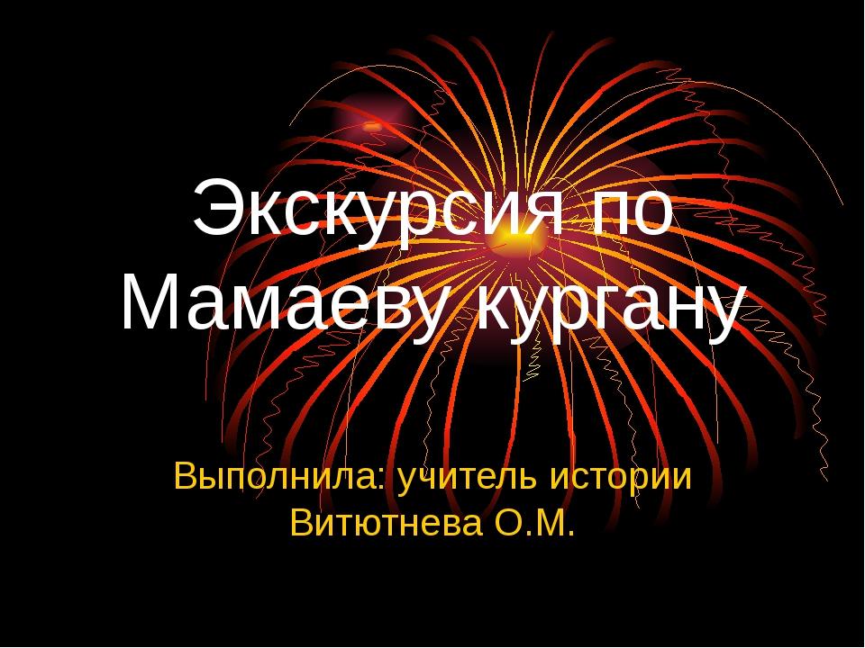 Экскурсия по Мамаеву кургану Выполнила: учитель истории Витютнева О.М.