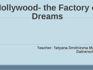 Hollywood- the Factory of Dreams Teacher: Tatyana Dmitrievna Megeda. Dalnerec