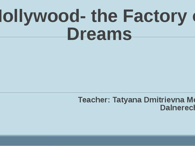 Hollywood- the Factory of Dreams Teacher: Tatyana Dmitrievna Megeda. Dalnerec...