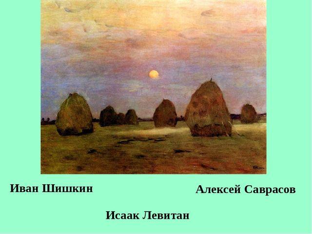 Иван Шишкин Исаак Левитан Алексей Саврасов