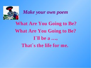 Make your own poem What Are You Going to Be? What Are You Going to Be? I`ll b