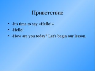 Приветствие -It's time to say «Hello!» -Hello! -How are you today? Let's begi
