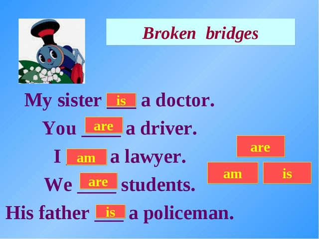 Broken bridges My sister ___ a doctor. You ____ a driver. I ____ a lawyer. We...