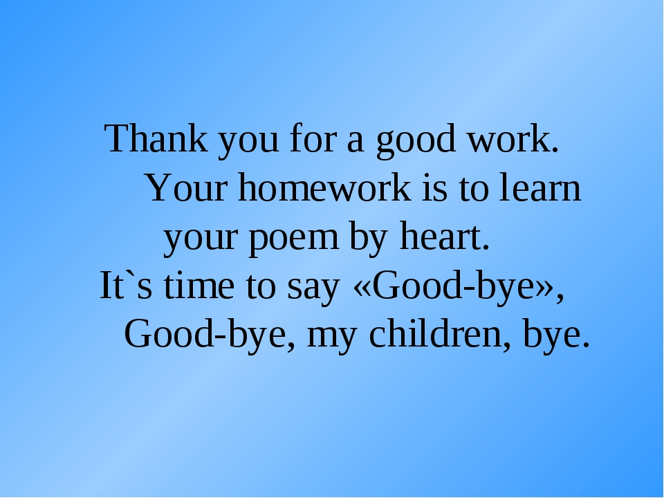 Thank you for a good work. Your homework is to learn your poem by heart. It`s...