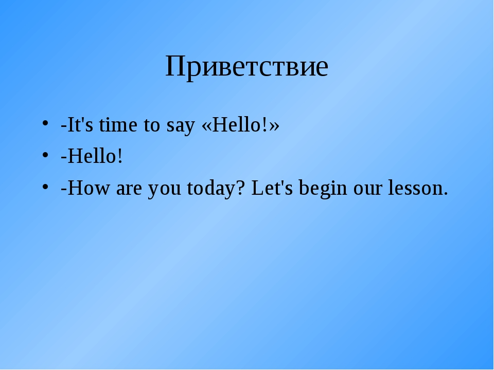 Приветствие -It's time to say «Hello!» -Hello! -How are you today? Let's begi...