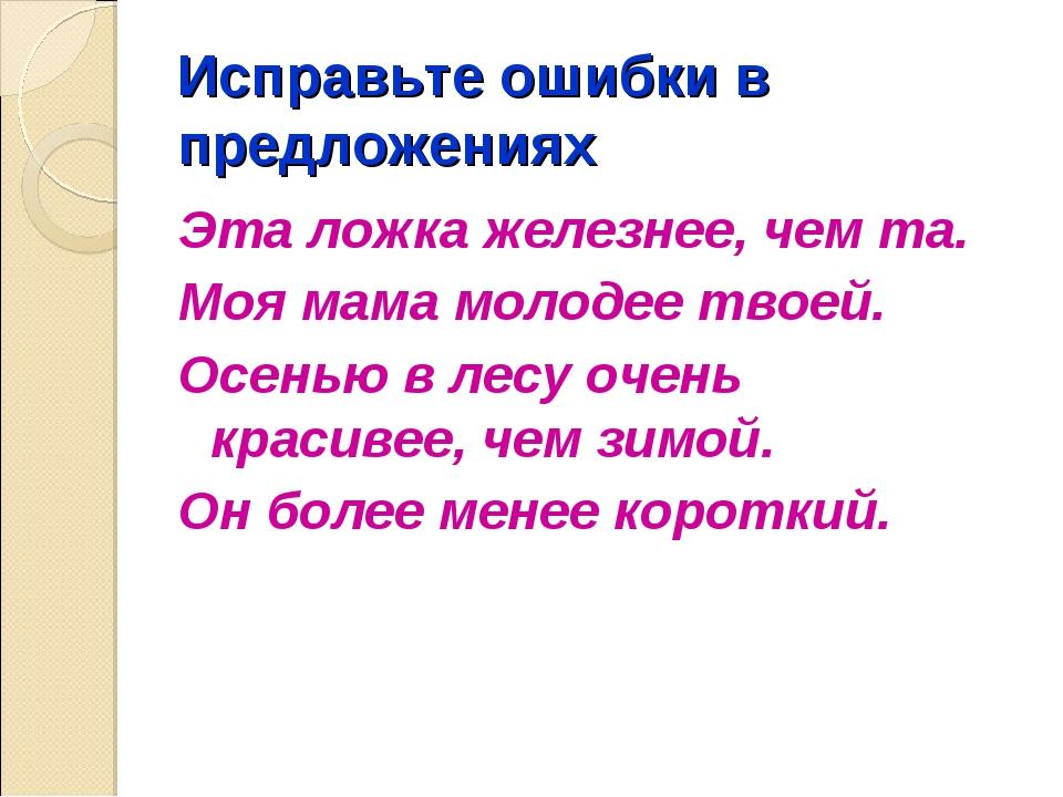 Исправьте ошибки в предложениях Эта ложка железнее, чем та. Моя мама молодее...