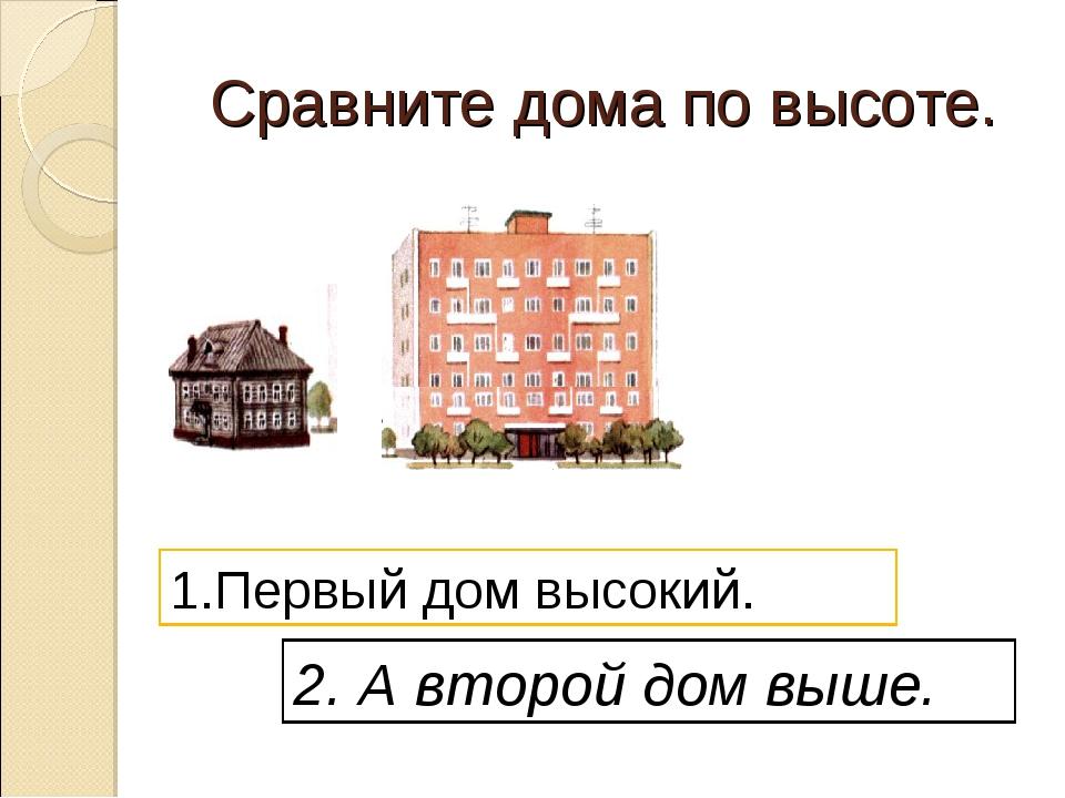Сравните дома по высоте. 1.Первый дом высокий. 2. А второй дом выше.