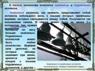 К малым колоколам относятся зазвонные и подзвонные колокола. Зазвонные колоко
