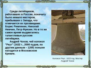 Среди литейщиков, работавших в России, поначалу было немало мастеров, прибывш