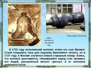 В 1735 году исполинский колокол отлил его сын Михаил. Стали сооружать леса дл