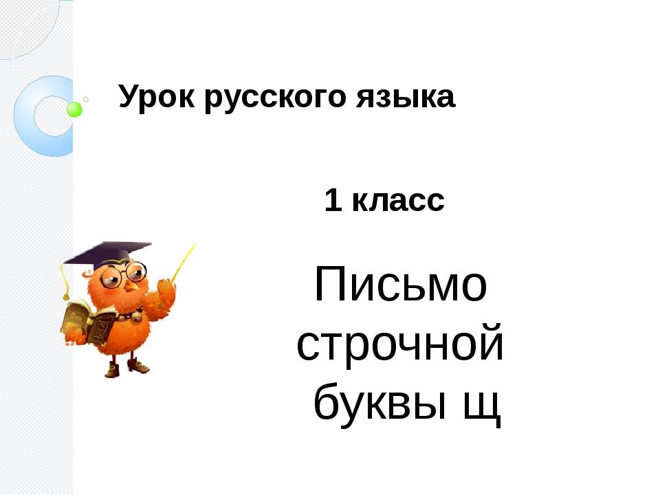 Письмо строчной буквы щ 1 класс Урок русского языка