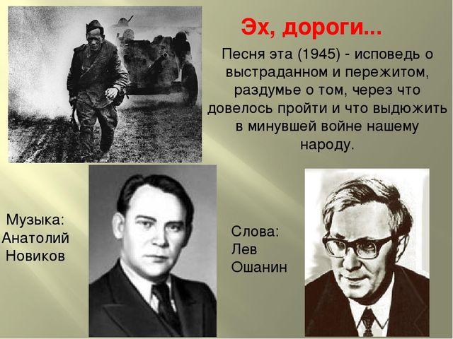 Эх, дороги... Музыка: Анатолий Новиков Слова: Лев Ошанин Песня эта (1945) - и...