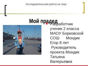 Мой прадед Разработчик ученик 2 класса МАОУ Борковской СОШ Мондик Егор 8 лет