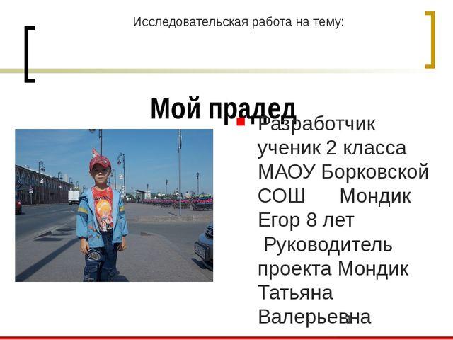 Мой прадед Разработчик ученик 2 класса МАОУ Борковской СОШ Мондик Егор 8 лет...