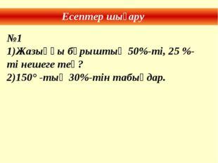 Есептер шығару №1 Жазыңқы бұрыштың 50%-ті, 25 %-ті нешеге тең? 150° -тың 30%-