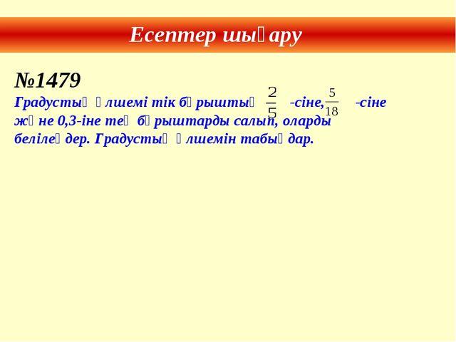 Есептер шығару №1479 Градустық өлшемі тік бұрыштың -сіне, -сіне және 0,3-іне...