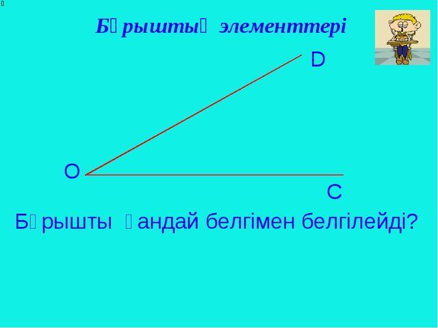 Бұрыштың элементтері О D C Бұрышты қандай белгімен белгілейді?