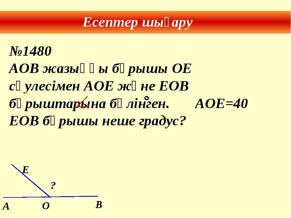Есептер шығару №1480 AOB жазыңқы бұрышы ОЕ сәулесімен АОЕ және ЕОВ бұрыштарын...