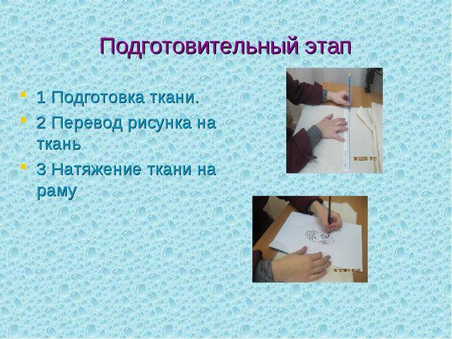 Подготовительный этап 1 Подготовка ткани. 2 Перевод рисунка на ткань 3 Натяже...