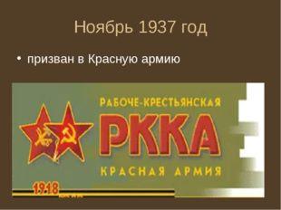 Ноябрь 1937 год призван в Красную армию