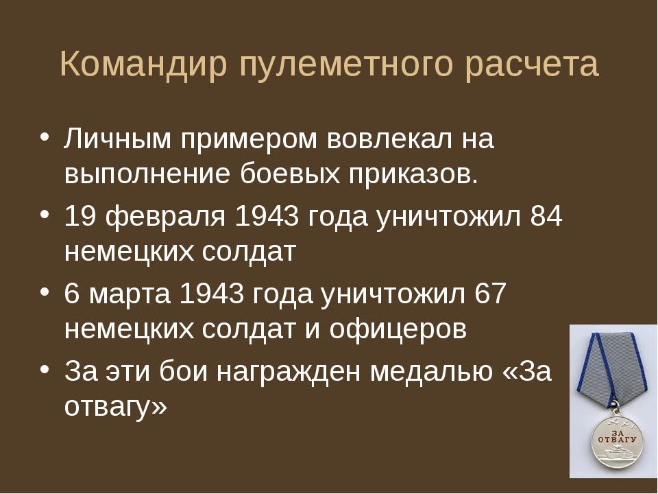 Командир пулеметного расчета Личным примером вовлекал на выполнение боевых пр...