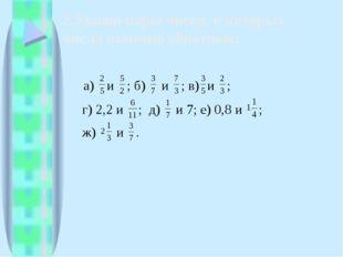 2.Укажи пары чисел, в которых числа взаимно обратные:
