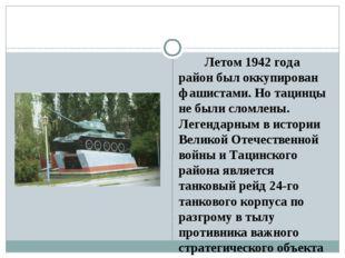 Летом 1942 года район был оккупирован фашистами. Но тацинцы не были сломлены