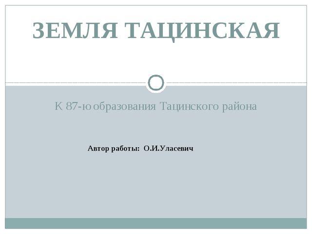 К 87-ю образования Тацинского района ЗЕМЛЯ ТАЦИНСКАЯ Автор работы: О.И.Уласевич