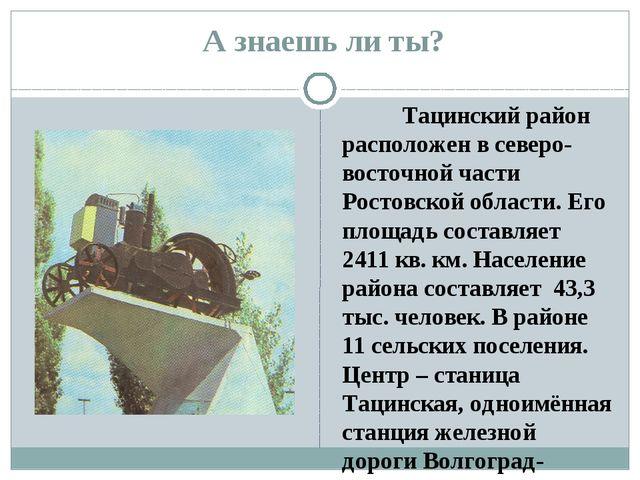 А знаешь ли ты? Тацинский район расположен в северо-восточной части Ростовск...