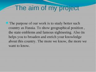 The aim of my project The purpose of our work is to study better such country