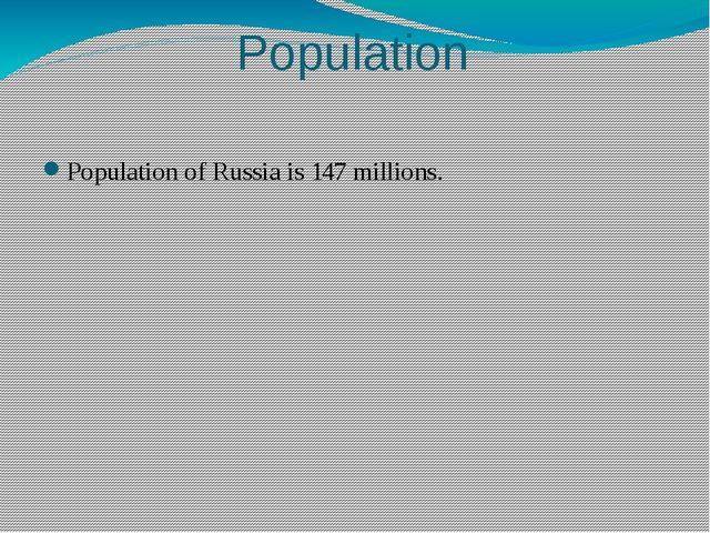Population Population of Russia is 147 millions.