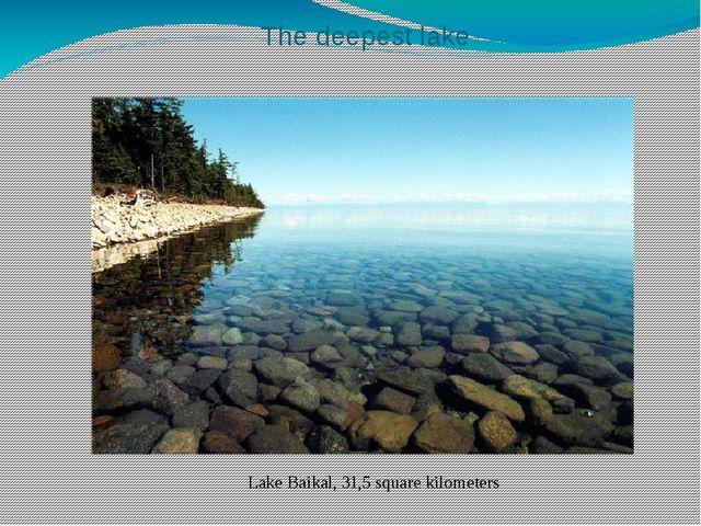 The deepest lake Lake Baikal, 31,5 square kilometers