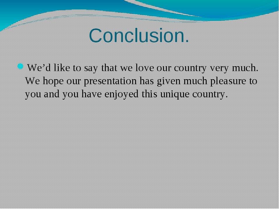 Conclusion. We'd like to say that we love our country very much. We hope our...