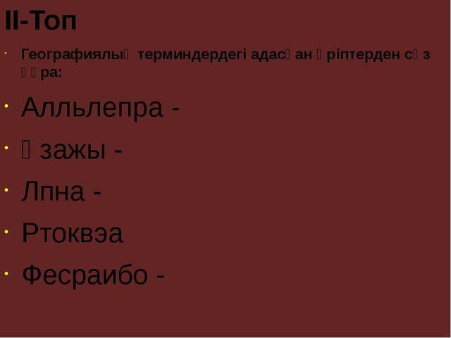 II-Топ Географиялық терминдердегі адасқан әріптерден сөз құра: Алльлепра - Қз...
