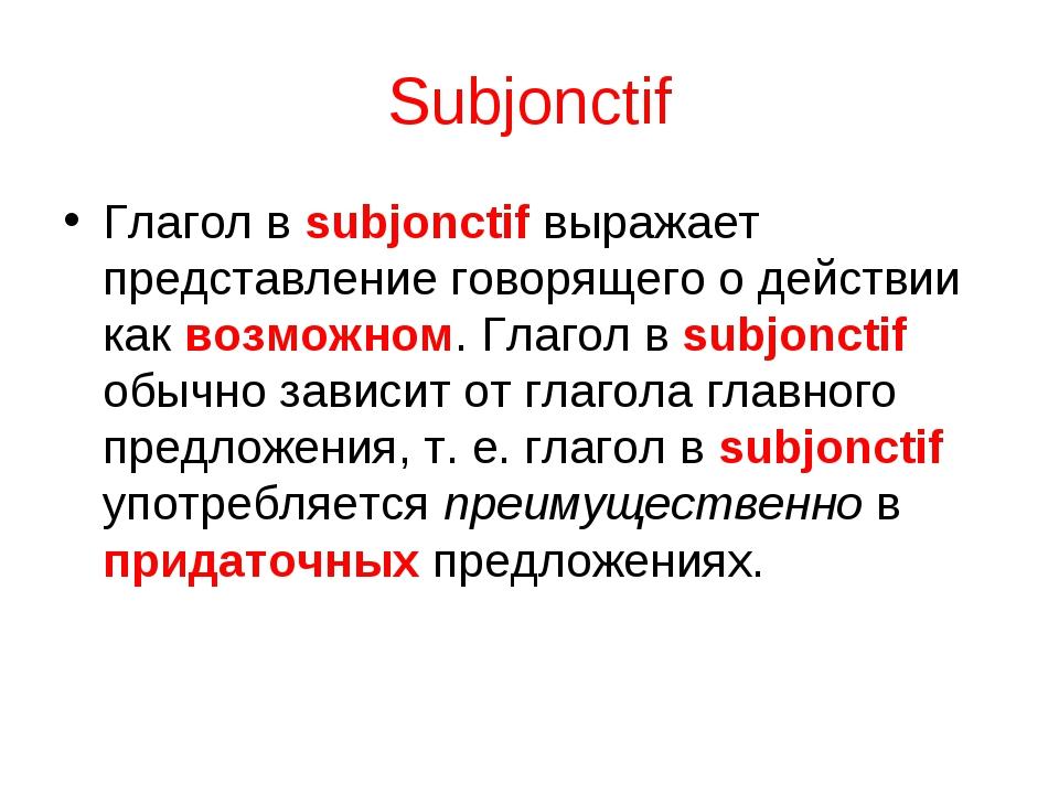 Subjonctif Глагол в subjonctif выражает представление говорящего о действии к...