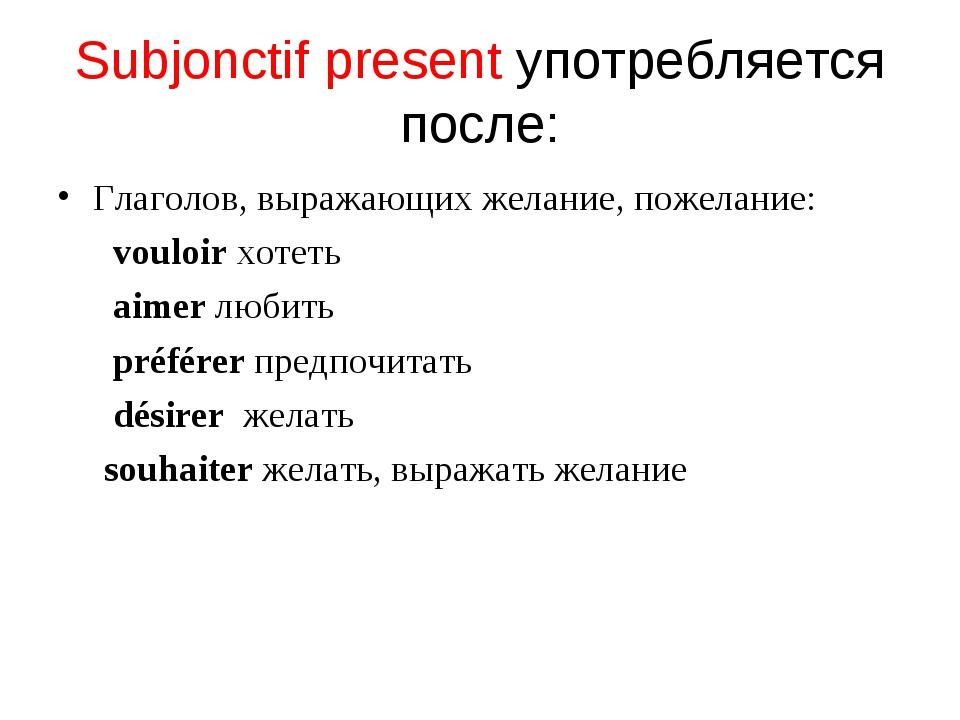 Subjonctif present употребляется после: Глаголов, выражающих желание, пожелан...