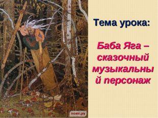 Тема урока: Баба Яга – сказочный музыкальный персонаж