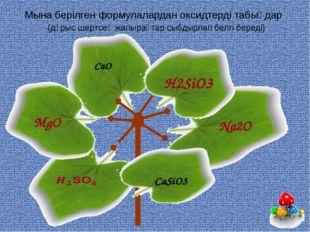 Мына берілген формулалардан оксидтерді табыңдар (дұрыс шертсең жапырақтар сыб
