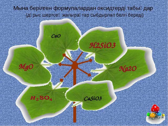 Мына берілген формулалардан оксидтерді табыңдар (дұрыс шертсең жапырақтар сыб...