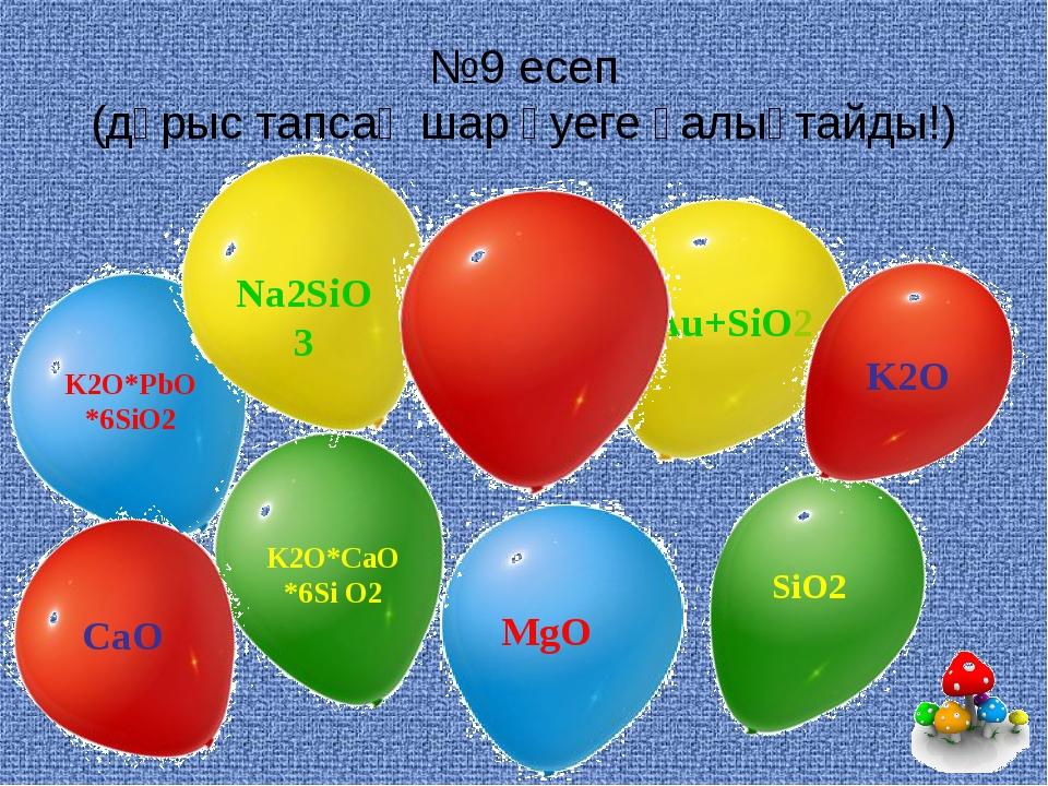 №9 есеп (дұрыс тапсаң шар әуеге қалықтайды!) K2O*PbO*6SiO2 MgO K2O*CaO*6Si O2...