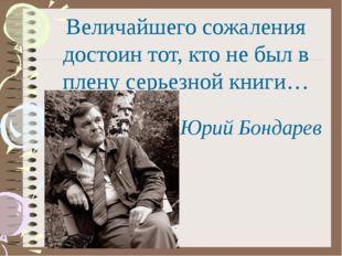 Величайшего сожаления достоин тот, кто не был в плену серьезной книги… Юрий Б