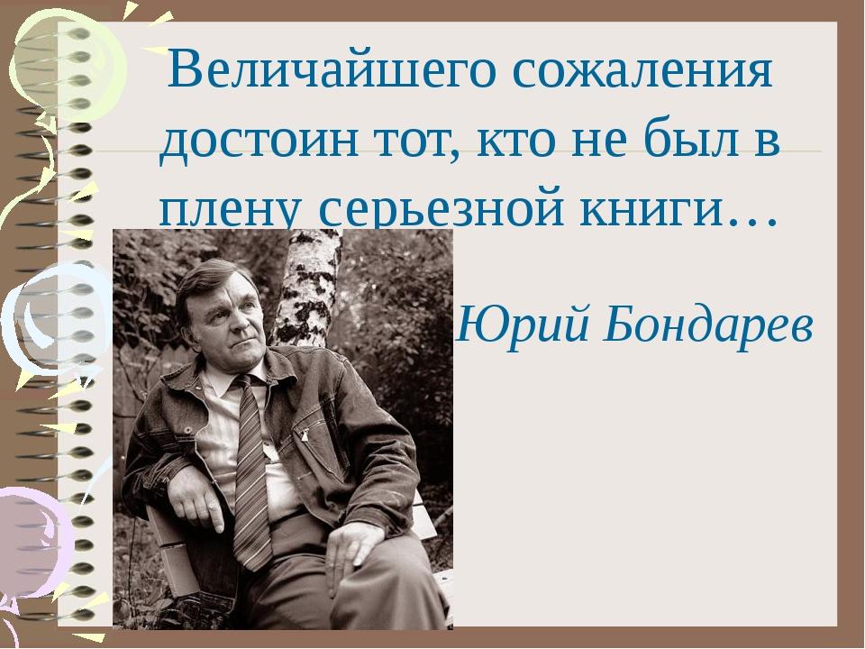 Величайшего сожаления достоин тот, кто не был в плену серьезной книги… Юрий Б...