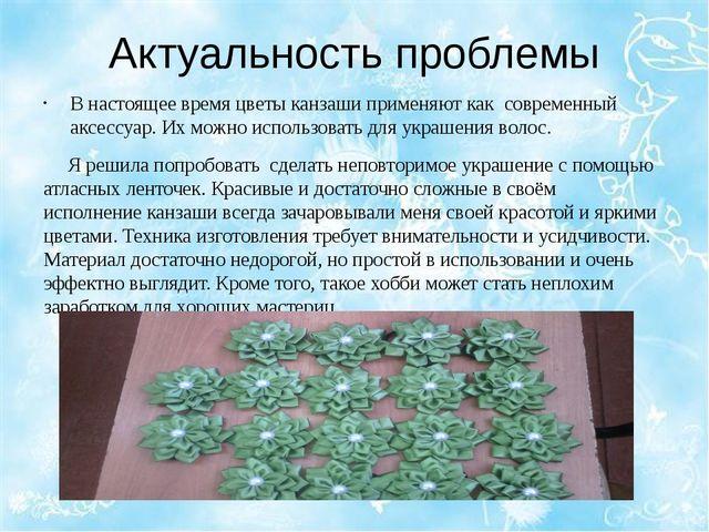 Актуальность проблемы В настоящее время цветы канзаши применяют как современн...