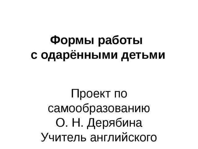 Формы работы с одарёнными детьми Проект по самообразованию О. Н. Дерябина Учи...