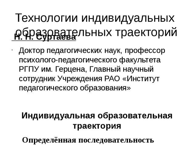 Технологии индивидуальных образовательных траекторий Н. Н. Суртаева Доктор пе...