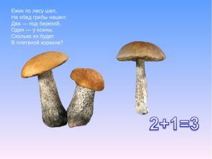 Ежик по лесу шел, На обед грибы нашел: Два — под березой, Один — у осины, Ско