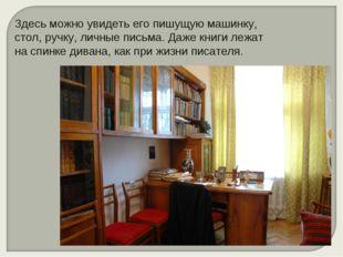 Здесь можно увидеть его пишущую машинку, стол, ручку, личные письма. Даже кни