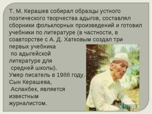 Т. М. Керашев собирал образцы устного поэтического творчества адыгов, составл