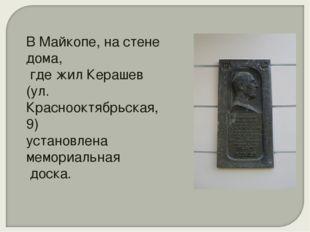 В Майкопе, на стене дома, где жил Керашев (ул. Краснооктябрьская, 9) установл